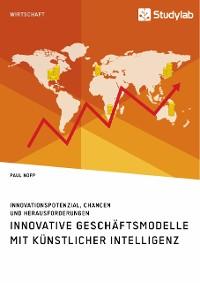 Cover Innovative Geschäftsmodelle mit künstlicher Intelligenz. Innovationspotenzial, Chancen und Herausforderungen