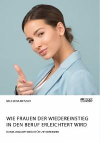Cover Wie Frauen der Wiedereinstieg in den Beruf erleichtert wird. Handlungsoptionen für Unternehmen