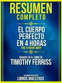 Cover Resumen Completo: El Cuerpo Perfecto En 4 Horas (The 4-Hour Body) - Basado En El Libro De Timothy Ferriss