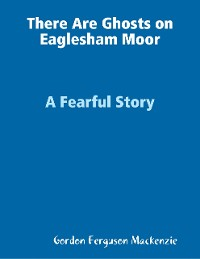 Cover There Are Ghosts on Eaglesham Moor: A Fearful Story