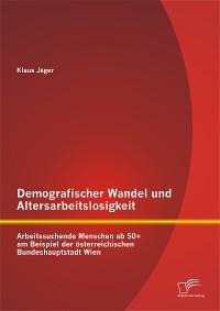 Cover Demografischer Wandel und Altersarbeitslosigkeit: Arbeitssuchende Menschen ab 50+ am Beispiel der österreichischen Bundeshauptstadt Wien