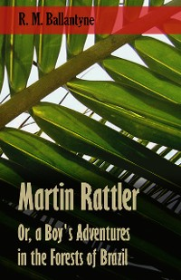 Cover Martin Rattler; Or, a Boy's Adventures in the Forests of Brazil