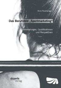 """Cover Das Berufsfeld """"Sportmarketing"""": Anforderungen, Qualifikationen und Perspektiven"""