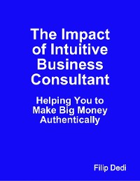 Cover The Impact of Intuitive Business Consultant: Helping You to Make Big Money Authentically