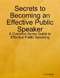 Cover Secrets to Becoming an Effective Public Speaker: A Common Sense Guide to Effective Public Speaking
