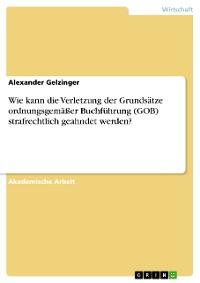 Cover Wie kann die Verletzung der Grundsätze ordnungsgemäßer Buchführung (GOB) strafrechtlich geahndet werden?