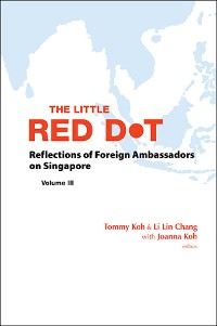 Cover Little Red Dot, The: Reflections Of Foreign Ambassadors On Singapore - Volume Iii