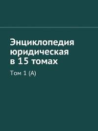 Cover Энциклопедия юридическая в 15 томах. Том1 (А)