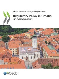 Cover OECD Reviews of Regulatory Reform Regulatory Policy in Croatia Implementation is Key