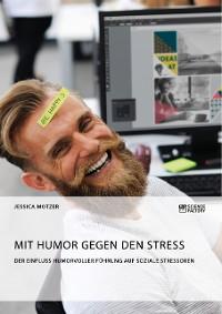 Cover Mit Humor gegen den Stress. Der Einfluss humorvoller Führung auf soziale Stressoren