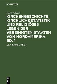 Cover Kirchengeschichte, kirchliche Statistik und religiöses Leben der Vereinigten Staaten von Nordamerika, Bd. 1