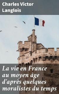 Cover La vie en France au moyen âge d'après quelques moralistes du temps
