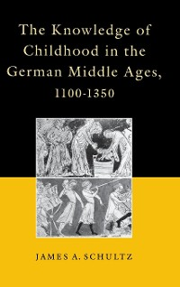 Cover The Knowledge of Childhood in the German Middle Ages, 1100-1350