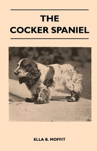 Cover The Cocker Spaniel - Companion, Shooting Dog And Show Dog - Complete Information On History, Development, Characteristics, Standards For Field Trial And Bench With Some Practical Advice On Training, Raising And Handling