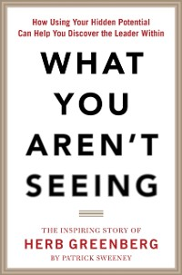 Cover What You Aren't Seeing: How Using Your Hidden Potential Can Help You Discover the Leader Within, The Inspiring Story of Herb Greenberg
