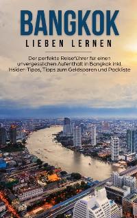 Cover Bangkok lieben lernen: Der perfekte Reiseführer für einen unvergesslichen Aufenthalt in Bangkok inkl. Insider-Tipps, Tipps zum Geldsparen und Packliste