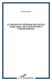 Cover LA FRANCE DU GENERAL DE GAULLE (1958-1969) : DE L'ACTE DE FOI A L'INGRATITUDE