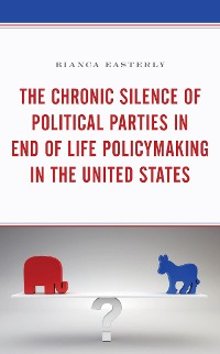 Cover The Chronic Silence of Political Parties in End of Life Policymaking in the United States