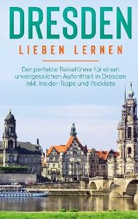Cover Dresden lieben lernen: Der perfekte Reiseführer für einen unvergesslichen Aufenthalt in Dresden inkl. Insider-Tipps und Packliste