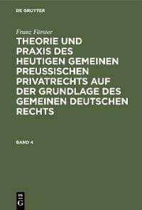 Cover Franz Förster: Theorie und Praxis des heutigen gemeinen preußischen Privatrechts auf der Grundlage des gemeinen deutschen Rechts. Band 4