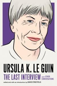 Cover Ursula K. Le Guin: The Last Interview