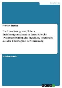 """Cover Die Umsetzung von Hitlers Erziehungsmaximen in Ernst Kriecks """"Nationalsozialistische Erziehung begründet aus der Philosophie der Erziehung"""""""