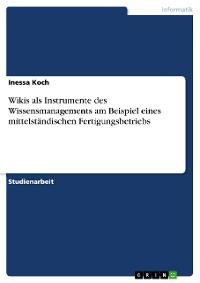 Cover Wikis als Instrumente des Wissensmanagements am Beispiel eines mittelständischen Fertigungsbetriebs