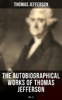 Cover The Autobiographical Works of Thomas Jefferson (Vol. 1-4)