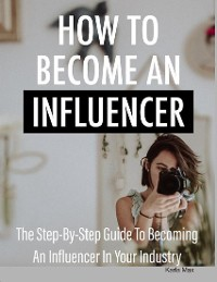 Cover How to Become an Influencer - The Step-By-Step Guide to Becoming an Influencer in Your Industry