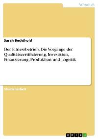 Cover Der Fitnessbetrieb. Die Vorgänge der Qualitätszertifizierung, Investition, Finanzierung, Produktion und Logistik