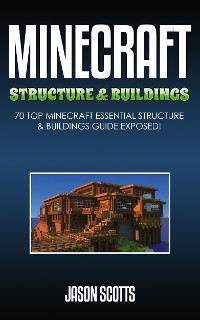 Cover Minecraft Structure & Buildings: 70 Top Minecraft Essential Structure and Buildings Guide Exposed!