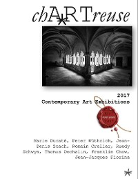 Cover chARTreuse: 2017 Contemporary Art Exhibitions - Marie Ducaté, Peter Wüthrich, Jean-Denis Zaech, Romain Crelier, Ruedy Schwyn, Thomas Oechslin, Franklin Chow, Jean-Jacques Fiorina