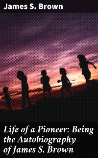 Cover Life of a Pioneer: Being the Autobiography of James S. Brown