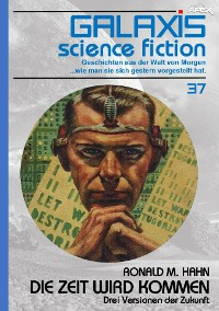 Cover GALAXIS SCIENCE FICTION, Band 37: DIE ZEIT WIRD KOMMEN - DREI VERSIONEN DER ZUKUNFT