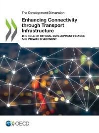 Cover Development Dimension Enhancing Connectivity through Transport Infrastructure The Role of Official Development Finance and Private Investment