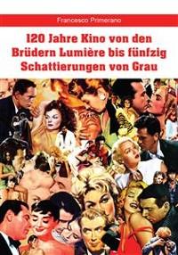 Cover 120 Jahre Kino von den Brüdern Lumière bis fünfzig Schattierungen von Grau