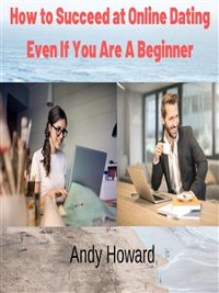Cover How to Succeed at Online Dating Even If You Are A Beginner