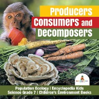 Cover Producers, Consumers and Decomposers | Population Ecology | Encyclopedia Kids | Science Grade 7 | Children's Environment Books