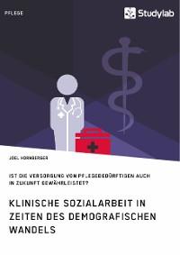 Cover Klinische Sozialarbeit in Zeiten des demografischen Wandels. Ist die Versorgung von Pflegebedürftigen auch in Zukunft gewährleistet?