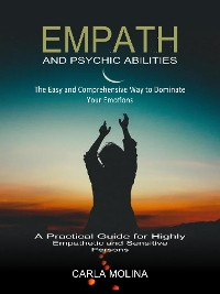 Cover Empath and Psychic Abilities: The Easy and Comprehensive Way to Dominate Your Emotions (A Practical Guide for Highly Empathetic and Sensitive Persons)