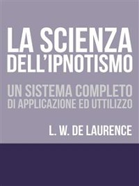 Cover La Scienza dell'Ipnotismo - Un Sistema completo di applicazione ed utilizzo