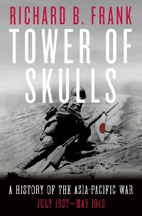 Cover Tower of Skulls: A History of the Asia-Pacific War, Volume I: July 1937-May 1942