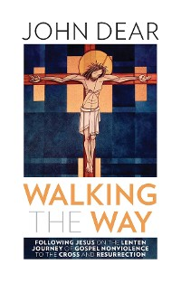 Cover Walking the Way: Following Jesus on the Lenten Journey of Gospel Nonviolence to the Cross and Resurrection