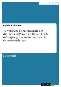 Cover Die völkische Leibeserziehung der Mädchen und Frauen im Dritten Reich. Verknüpfung von Politik und Sport im Nationalsozialismus