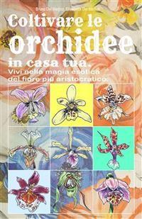 Cover Coltivare le orchidee in casa tua. Vivi nella magia esotica del fiore più aristocratico.