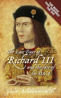 Cover The Last Days of Richard III and the fate of his DNA