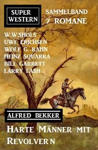 Cover Harte Männer mit Revolvern: Super Western Sammelband 7 Romane