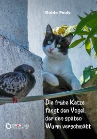 Cover Die frühe Katze fängt den Vogel, der den späten Wurm verschmäht