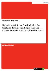 Cover Migrationspolitik der Bundesländer. Ein Vergleich der Entscheidungspraxis der Härtefallkommissionen von 2005 bis 2015