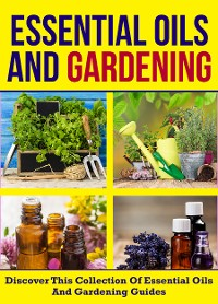 Cover Essential Oils And Gardening: Discover This Collection Of Essential Oils And Gardening Guides